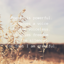 poetry is powerful. it gives a voice to the voiceless. it gives freedom to the silenced. for that i am greatful.