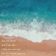 you are earth and i am sea. little can move you but its easy to move me.